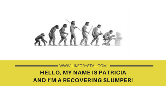HELLO, MY NAME IS PATRICIA AND I'M A RECOVERING SLUMPER!