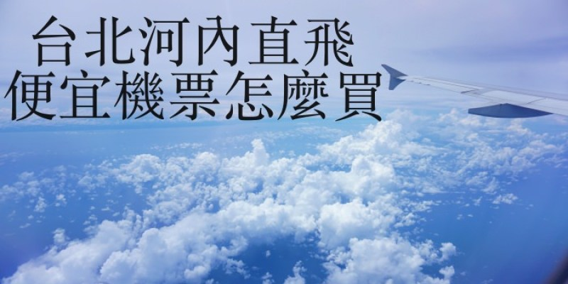 越南河內自由行 台北飛河內便宜來回機票NT3100起!超簡單比價訂購教學