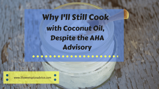 Why I'll Still Cook with Coconut Oil, Despite the AHA Advisory -- I read what the AHA said about coconut oil, but I'm still going to use it based on these reasons why. -- lilsweetspiceadvice.com
