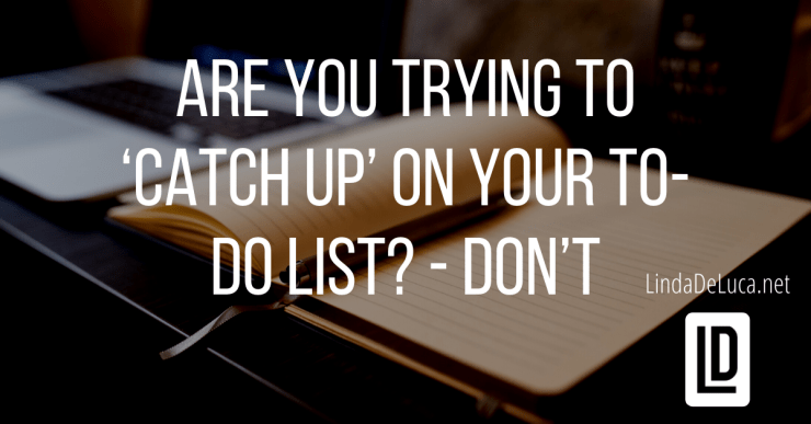 Are you trying to 'catch up' on your to-do list? - Don't Lindadeluca.net