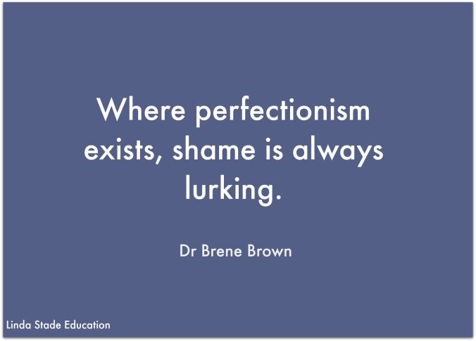 "Perfection Paralysis ...""Where perfectionism exists, shame is always lurking."" Dr Brene Brown"