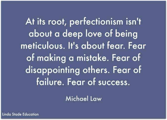 "Perfection Paralysis ... ""At its root, perfectionism isn't about a deep love of being meticulous. It's about fear. Fear of making a mistake. ""Fear of disappointing others. Fear of failure. Fear of success."" Michael Law"
