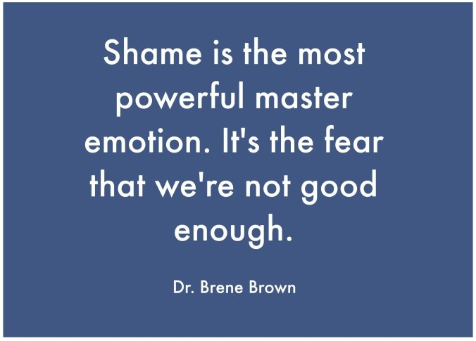 """Shame is the most powerful master emotion. It's the fear that we're not good enough."" Dr. Brene Brown"