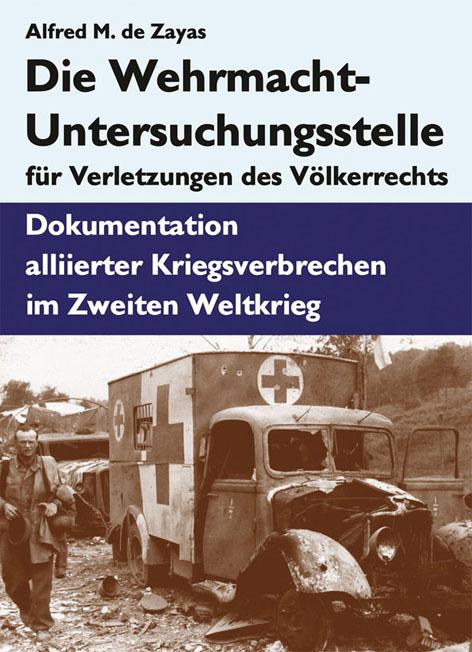 Die Wehrmacht-Untersuchungsstelle für Verletzungen des Völkerrechts. Dokumentation alliierter Kriegsverbrechen. Studie von Prof. Alfred de Zayas