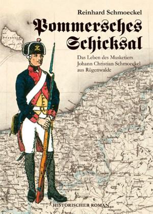 Pommersches Schicksal. Das Leben des Musketiers Johann Christian Schmoeckel aus Rügenwalde. Historischer Roman über Hinterpommern von Reinhard Schmoeckel