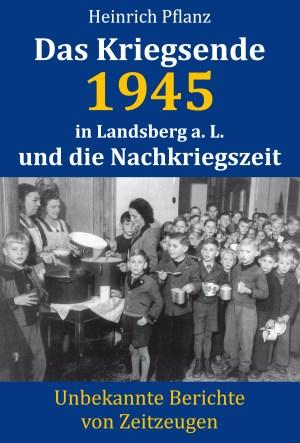 Pflanz: Das Kriegsende 1945 in Landsberg a. L. und die Nachkriegszeit. Unbekannte Berichte von Zeitzeugen