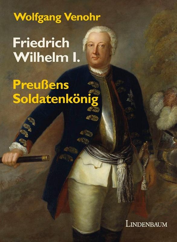 Friedrich Wilhelm I. Preußens Soldatenkönig. Biographie von Wolfgang Venohr