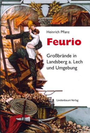 Feurio: Großbrände in Landsberg am Lech und Umgebuch. Eine Dokumentation von Heinrich Pflanz