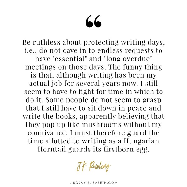 """Be ruthless about protecting writing days, i.e., do not cave in to endless requests to have ""essential"" and ""long overdue"" meetings on those days."" - JK Rowling quote on #writing"