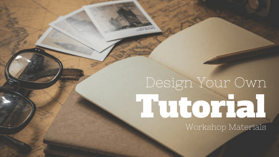 Design Your Own Tutorial: Workshop Materials