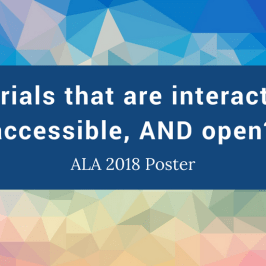 Tutorials that are interactive, accessible, AND open? ALA 2018 Poster