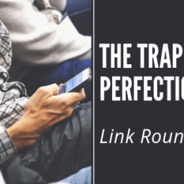 The trap of perfectionism: link round up