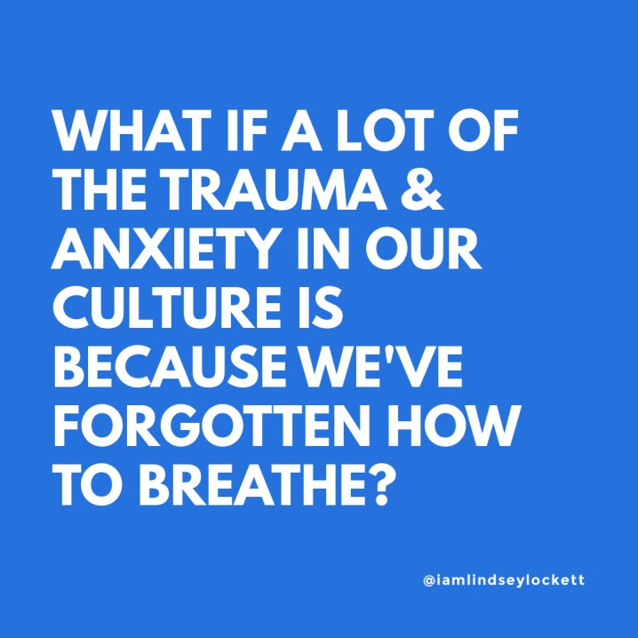 "blue square with white text that reads ""what if a lot of the trauma & anxiety in our current culture is because we've forgotten how to breathe?"""