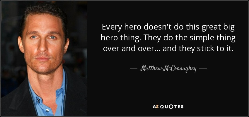quote-every-hero-doesn-t-do-this-great-big-hero-thing-they-do-the-simple-thing-over-and-over-matthew-mcconaughey-80-98-43