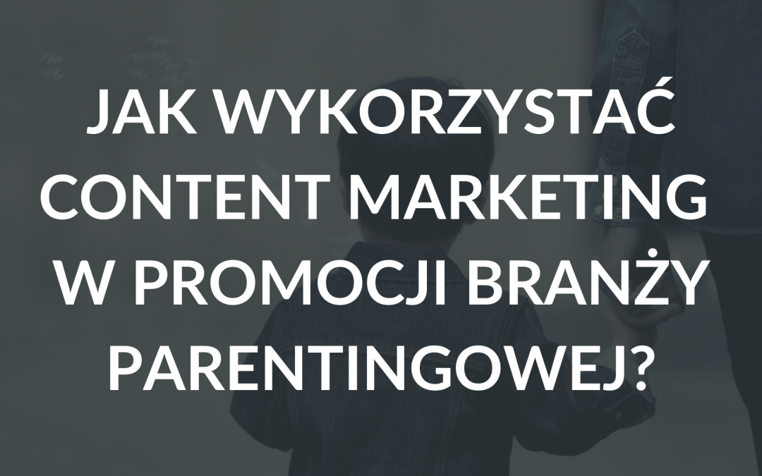 Content marketing w marketingu branży parentingowej