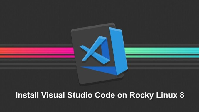 Install Visual Studio Code on Rocky Linux 8 and CentOS 8
