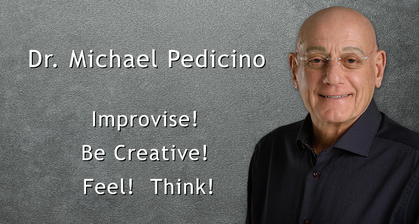 Dr. Michael Pedicino, Ph.D. Improvise! Be Creative! Feel! Think!