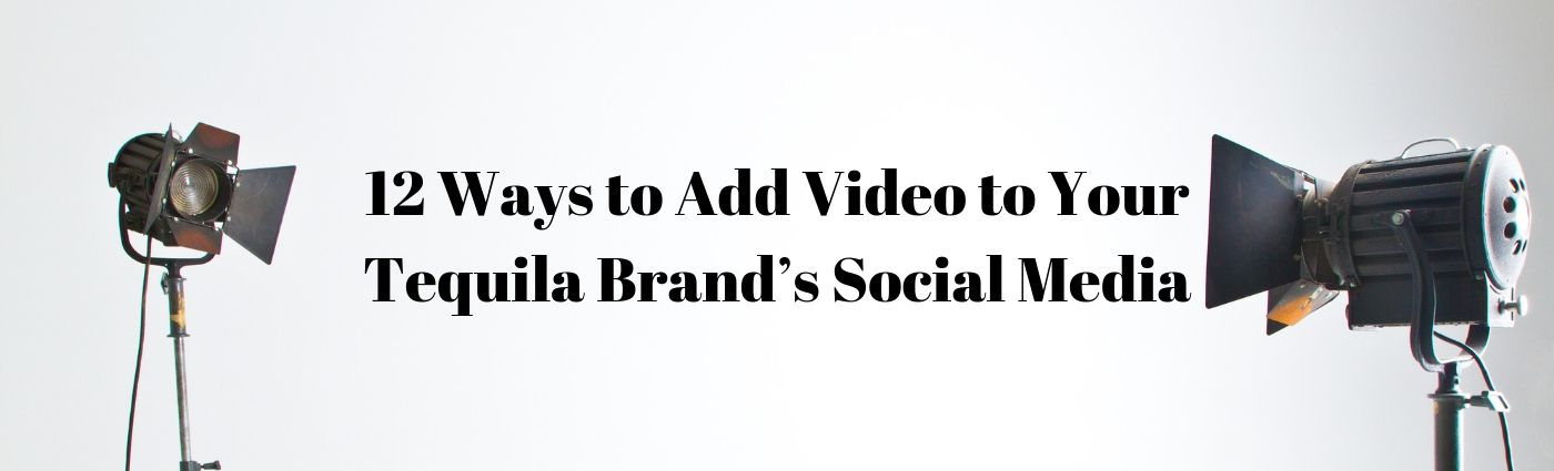 12 Ways to Add Video to Your Tequila Brand's Social Media