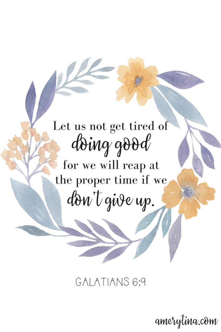 Let us not get tired of doing good, for we will reap at the proper time if we don't give up. Galatians 6:9 | lisaalfaro.com