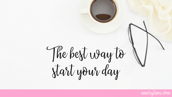 The best way to start your day | lisaalfaro.com