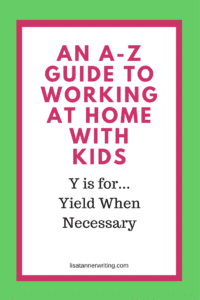 When you're working at home with kids, there will be seasons when you must yield. You can't constantly have your foot on the gas pedal.