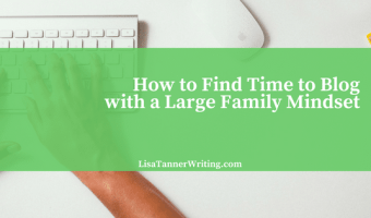 How to Gain Time to Blog with a Large Family Mindset