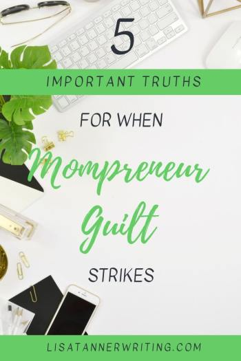 Mompreneur guilt is real. It also lies. Here are five truths you need to know. #mompreneurlife #momguilt
