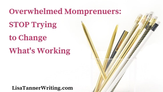 Overwhelmed Mompreneur: Stop Trying to Change What Already Works!