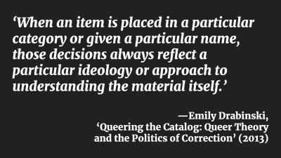 'When an item is placed in a particular category or given a particular name, those decisions always reflect a particular ideology or approach to understanding the material itself.' —Emily Drabinski, 'Queering the Catalog: Queer Theory and the Politics of Correction' (2013)