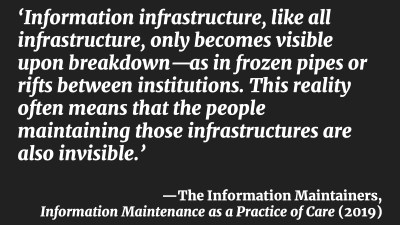 'Information infrastructure, like all infrastructure, only becomes visible upon breakdown—as in frozen pipes or rifts between institutions. This reality often means that the people maintaining those infrastructures are also invisible.' —The Information Maintainers, Information Maintenance as a Practice of Care (2019)