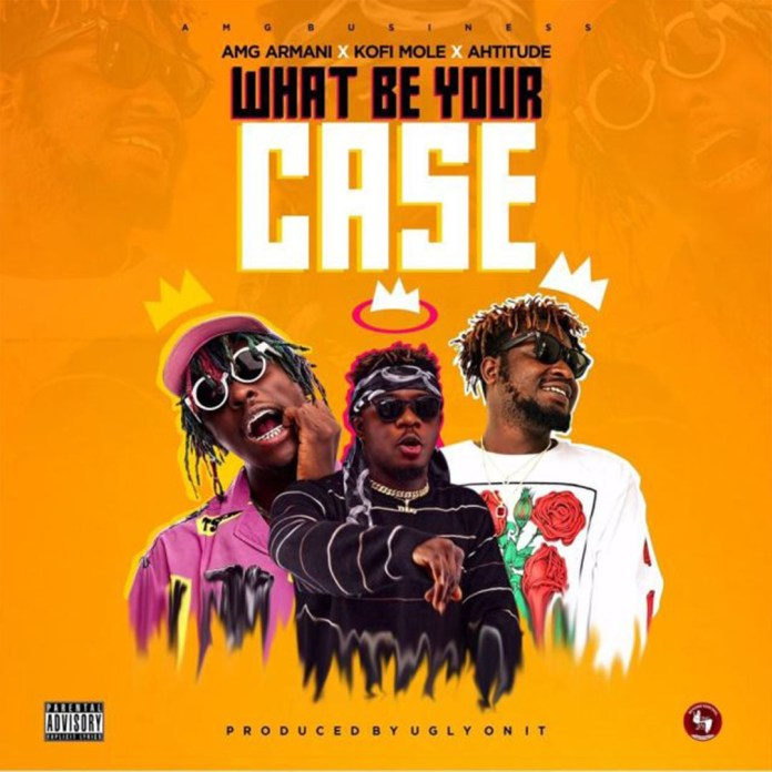 ListenGH Amg Armani – What Be Your Case ft. Kofi Mole & Ahtitude (Prod. By UglyOnit)