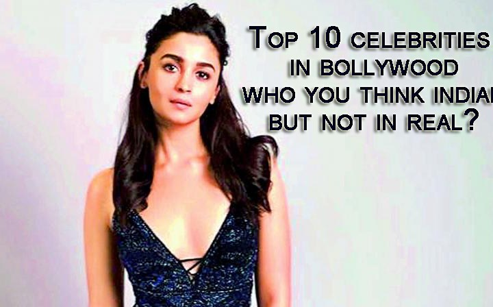 Top 10 celebrities in bollywood who you think indian but not in real?