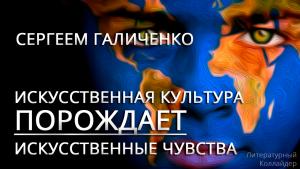 Интервью с Сергеем Галиченко. Искусственная культура порождает искусственные чувства