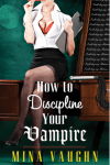 Review: How to Discipline Your Vampire by Mina Vaughn