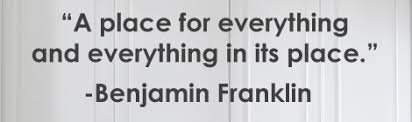 A place for everything and everything in its place. Benjamin Franklin