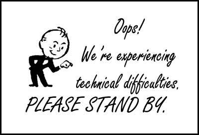 We're experiencing Technical Difficulties….