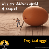 Why are chickens afraid of people? A: They beat eggs!