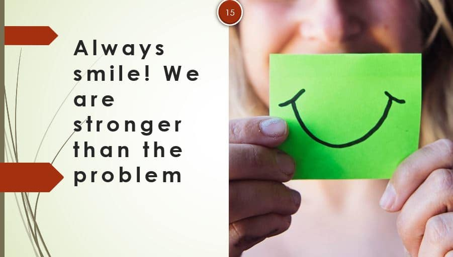 Always smile, we are stronger than the problem