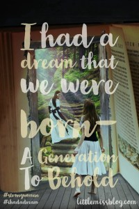I had a dream that we were born- a generation to behold #strongwomen #bold littlemissblog.com