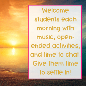 Create a welcoming classroom culture with music, open-ended-activities, and time to chat when they arrive!