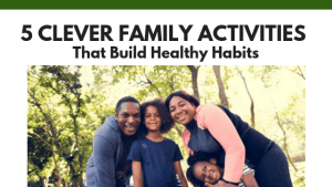 5 Clever Family Activities That Build Healthy Habits