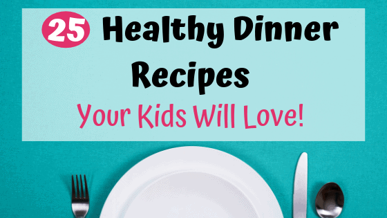 25 Healthy Dinner Recipes Your Kids Will Love
