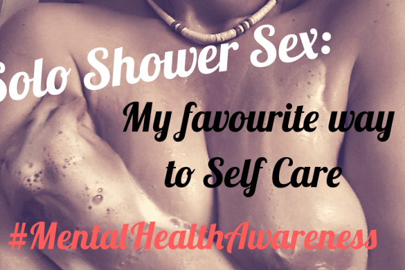 Solo Shower Sex - My favourite way to Self Care # SB4MH #MentalHealthAwareness