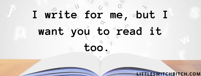 I write for me, but I want you to read it too.