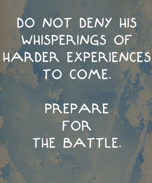 do not deny His whisperings of harder experiences to come