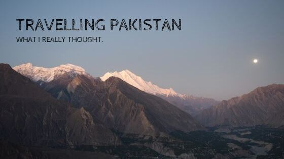 Travelling Pakistan. What I really Thought
