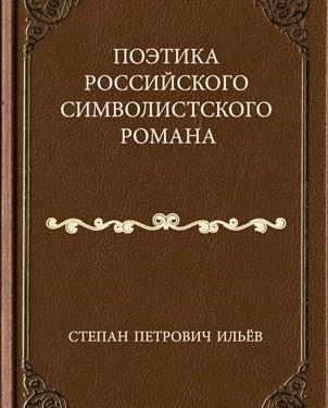 Степан Петрович Ильёв. Поэтика российского символистского романа...