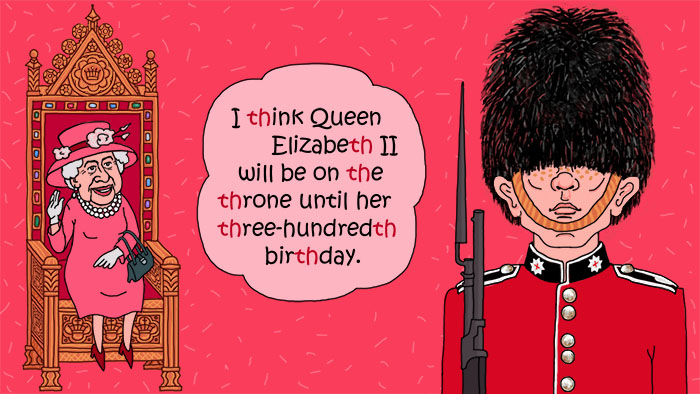 Beispielsatz: I think Queen Elizabeth will be on the throne until her three-hundredth birthday.
