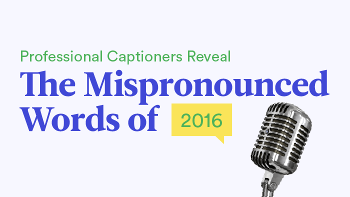 Professional Captioners Reveal The Mispronounced Words Of 2016