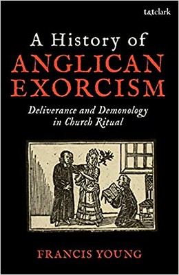 A History of Anglican Exorcism :  Deliverance and Demonology in Church Ritual - Francis Young
